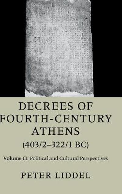 Decrees of Fourth-Century Athens (403/2-322/1 BC): Volume 2, Political and Cultural Perspectives - Peter P. Liddel