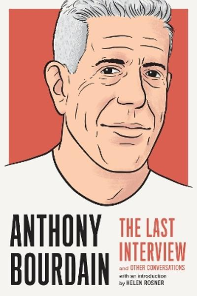 Anthony Bourdain: The Last Interview - Anthony Bourdain