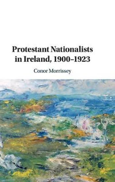 Protestant Nationalists in Ireland, 1900-1923 - Conor Morrissey