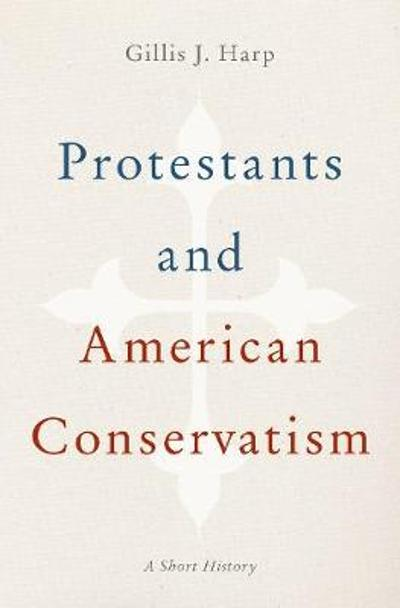 Protestants and American Conservatism - Gillis J. Harp