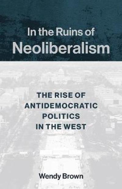 In the Ruins of Neoliberalism - Wendy Brown