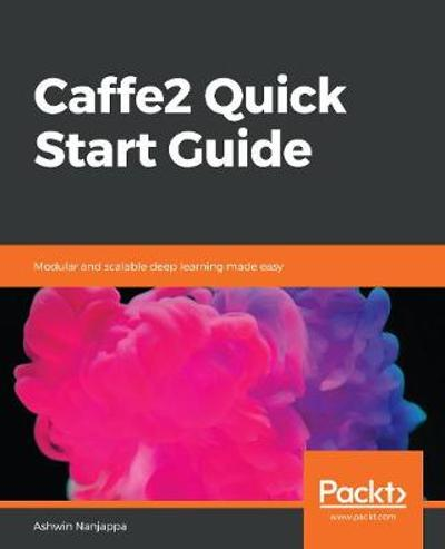 Caffe2 Quick Start Guide - Ashwin Nanjappa
