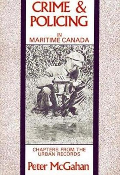 Crime and Policing in Maritime Canada - Peter McGahan
