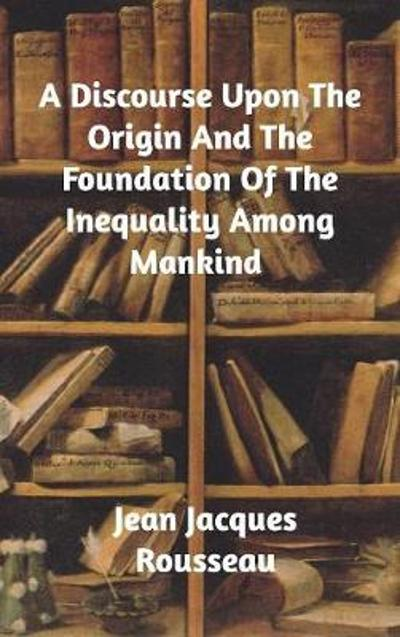 A Discourse Upon The Origin And The Foundation Of The Inequality Among Mankind - Jean Jacques Rousseau