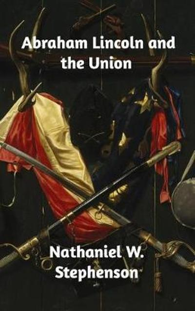 Abraham Lincoln and the Union - Nathaniel W Stephenson