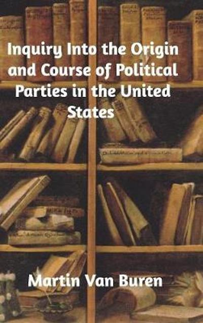 Inquiry Into the Origin and Course of Political Parties in the United States - Martin Van Buren
