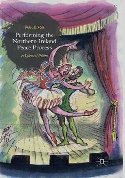 Performing the Northern Ireland Peace Process - Paul Dixon
