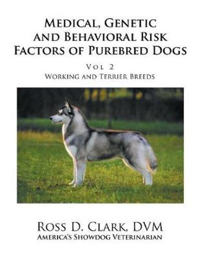 Medical, Genetic and Behavioral Risk Factors of Purebred Dogs Working and Terrier Breeds - Ross D Clark DVM