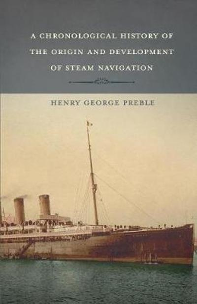 A Chronological History of the Origin and Development of Steam Navigation - Henry George Preble
