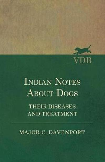 Indian Notes About Dogs - Their Diseases and Treatment - Major C Davenport