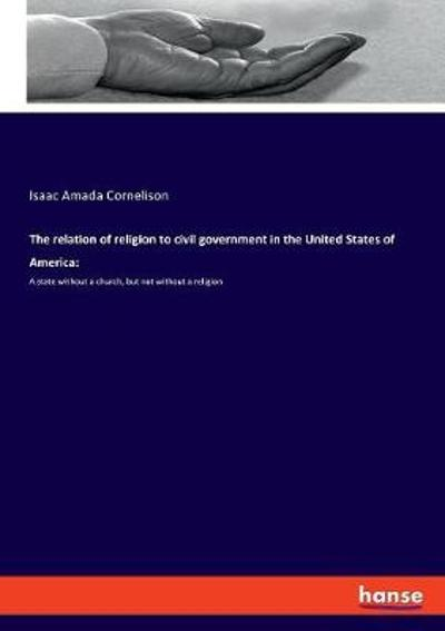 The relation of religion to civil government in the United States of America - Isaac Amada Cornelison