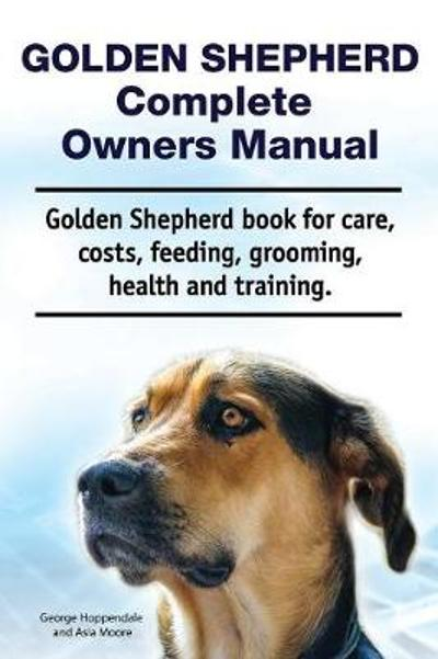 Golden Shepherd. Golden Shepherd Dog Complete Owners Manual. Golden Shepherd book for costs, care, grooming, feeding, training and health. - George Hoppendale