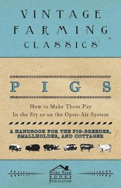 Pigs - How to Make Them Pay - In the Sty or on the Open-Air System - A Handbook for the Pig-Breeder, Smallholder, and Cottager - Home Farm Books