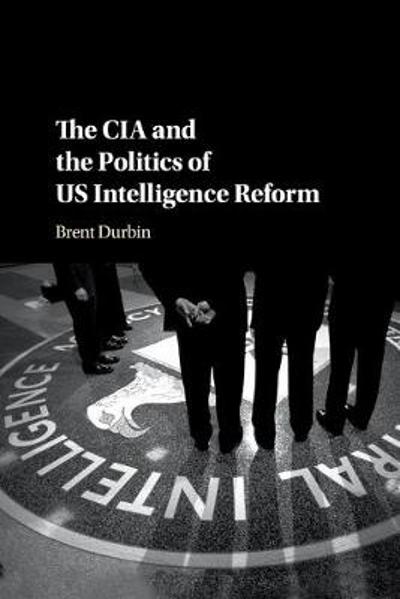 The CIA and the Politics of US Intelligence Reform - Brent Durbin