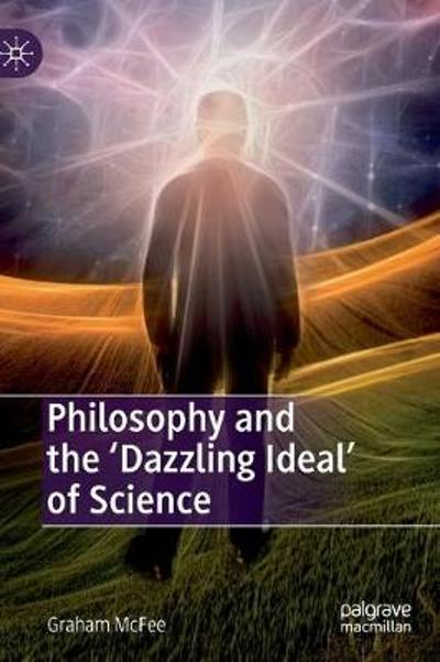 Philosophy and the 'Dazzling Ideal' of Science - Graham McFee