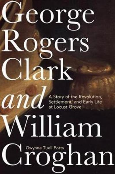 George Rogers Clark and William Croghan - Gwynne Tuell Potts