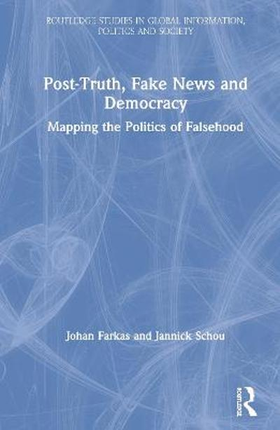 Post-Truth, Fake News and Democracy - Johan Farkas