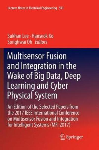 Multisensor Fusion and Integration in the Wake of Big Data, Deep Learning and Cyber Physical System - Sukhan Lee
