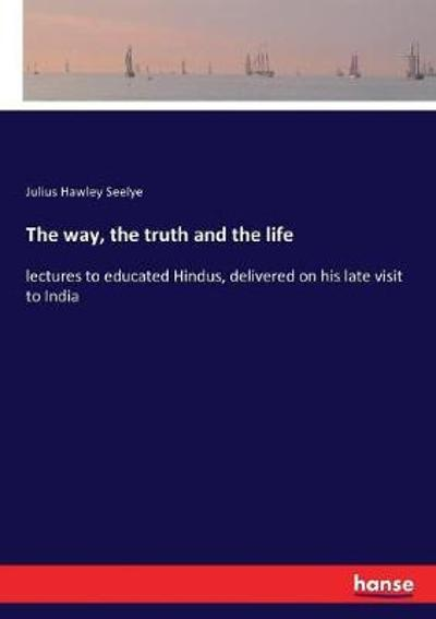 The way, the truth and the life - Julius Hawley Seelye