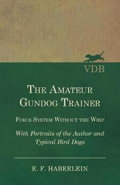 The Amateur Gundog Trainer - Force System Without the Whip - With Portraits of the Author and Typical Bird Dogs - E F Haberlein