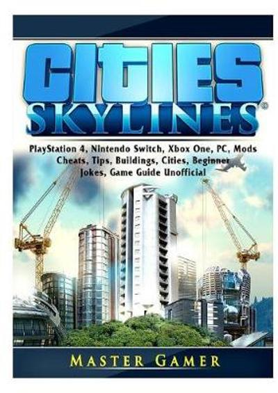 Cities Skylines, PlayStation 4, Nintendo Switch, Xbox One, PC, Mods, Cheats, Tips, Buildings, Cities, Beginner, Jokes, Game Guide Unofficial - Master Gamer