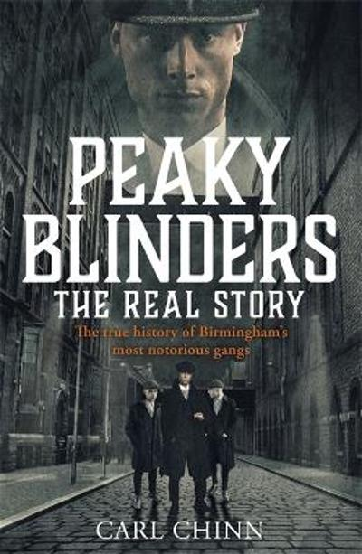 Peaky Blinders - The Real Story of Birmingham's most notorious gangs - Carl Chinn