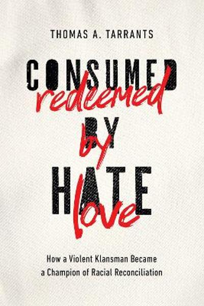 Consumed by Hate, Redeemed by Love - Thomas A. Tarrants
