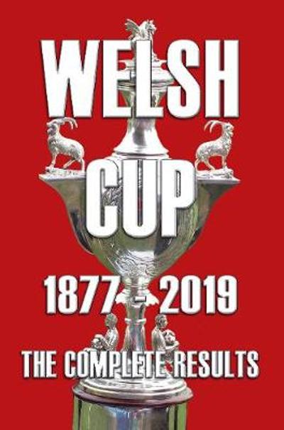 Welsh Cup 1877-2019 - The Complete Results - Michael Robinson