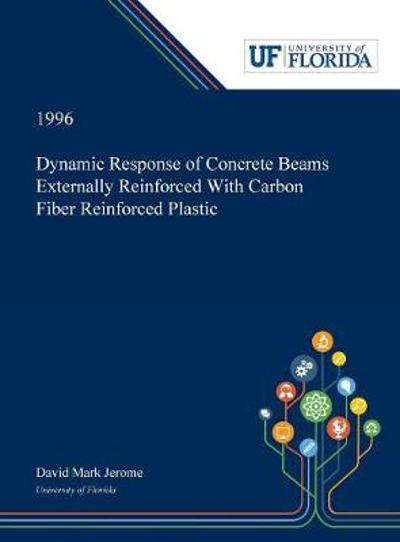 Dynamic Response of Concrete Beams Externally Reinforced With Carbon Fiber Reinforced Plastic - David Jerome