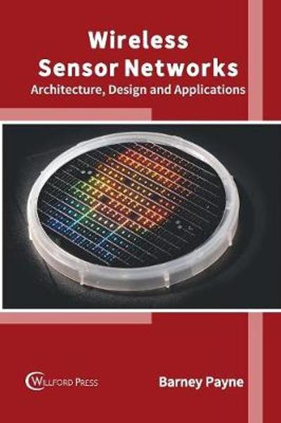 Wireless Sensor Networks: Architecture, Design and Applications - Barney Payne