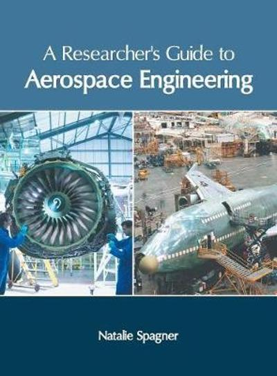 A Researcher's Guide to Aerospace Engineering - Natalie Spagner