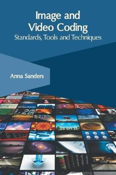 Image and Video Coding: Standards, Tools and Techniques - Anna Sanders