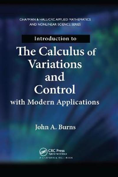 Introduction to the Calculus of Variations and Control with Modern Applications - John A. Burns