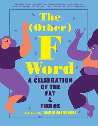 The (Other) F Word: A Celebration of the Fat & Fierce - Angie Manfredi