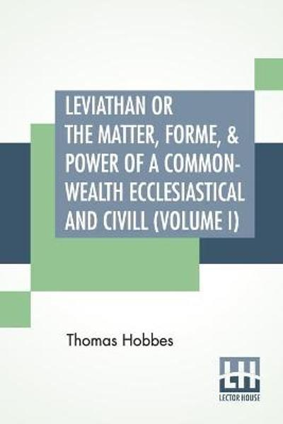 Leviathan Or The Matter, Forme, & Power Of A Common-Wealth Ecclesiastical And Civill (Volume I) - Thomas Hobbes