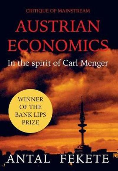 Critique of Mainstream Austrian Economics in the spirit of Carl Menger - Antal E Fekete
