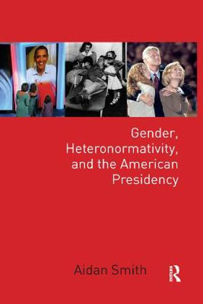 Gender, Heteronormativity, and the American Presidency - Aidan Smith