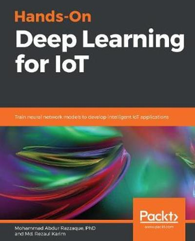 Hands-On Deep Learning for IoT - Mohammad Abdur Razzaque PhD