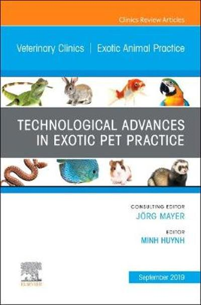 Technological Advances in Exotic Pet Practice, An Issue of Veterinary Clinics of North America: Exotic Animal Practice - Minh Huynh