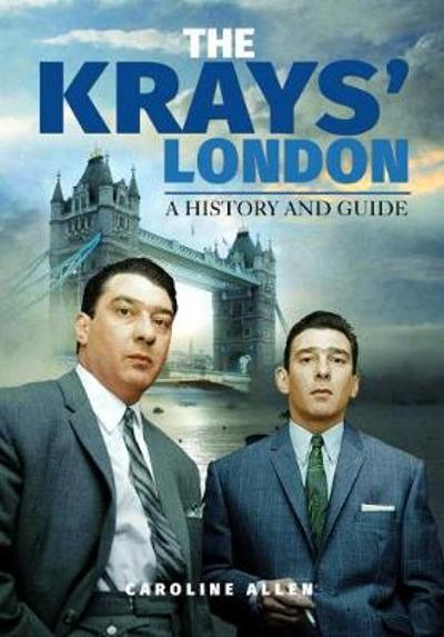 A Guide to the Krays' London - Caroline Allen