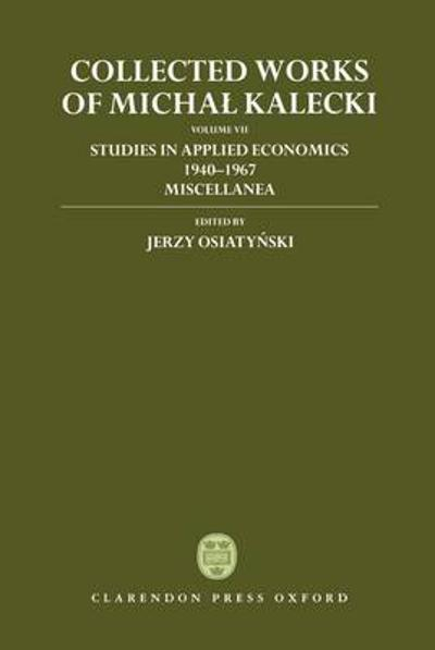 Collected Works of Michal Kalecki: Volume VII: Studies in Applied Economics 1940-1967; Miscellanea - Michal Kalecki