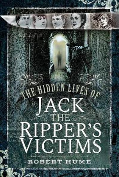 The Hidden Lives of Jack the Ripper's Victims - Robert Hume