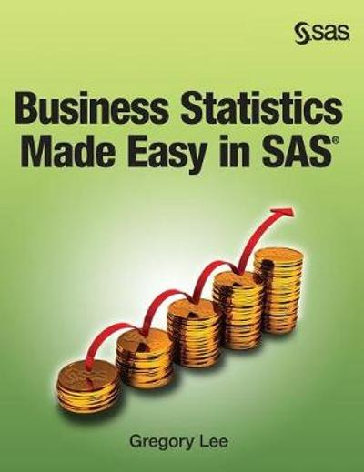 Business Statistics Made Easy in SAS - Gregory Lee