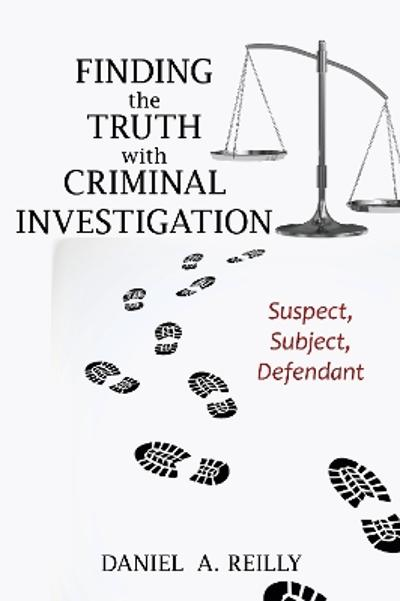 Finding the Truth with Criminal Investigation - Daniel A. Reilly