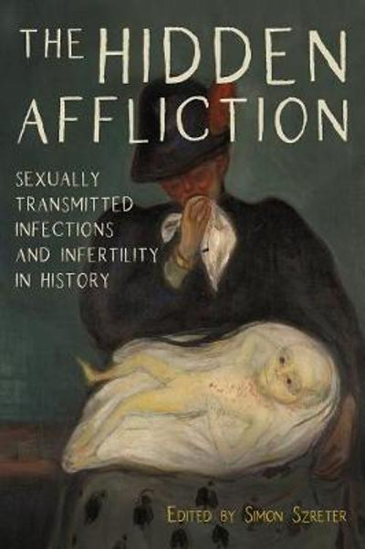 The Hidden Affliction - Sexually Transmitted Infections and Infertility in History - Simon Szreter