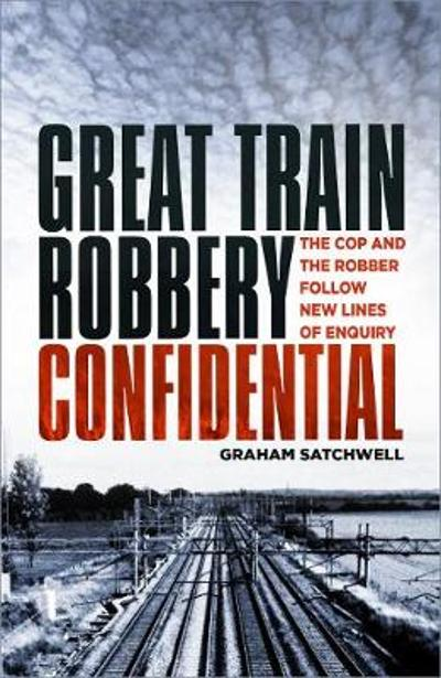 Great Train Robbery Confidential - Graham Satchwell