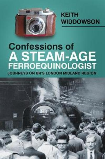 Confessions of A Steam-Age Ferroequinologist - Keith Widdowson