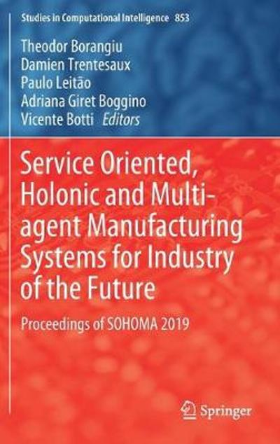 Service Oriented, Holonic and Multi-agent Manufacturing Systems for Industry of the Future - Theodor Borangiu