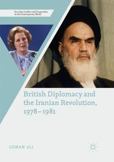 British Diplomacy and the Iranian Revolution, 1978-1981 - Luman Ali