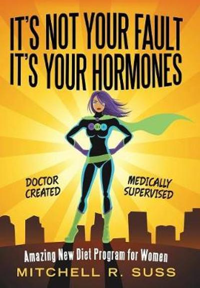 It's Not Your Fault It's Your Hormones - Mitchell R Suss